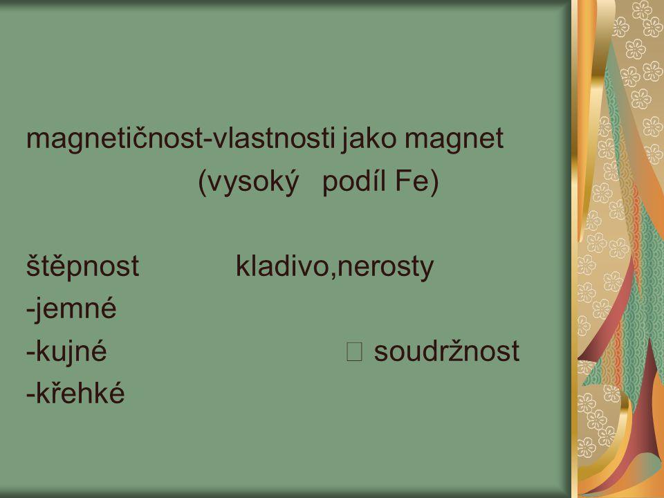 magnetičnost-vlastnosti jako magnet (vysoký podíl Fe) štěpnost kladivo,nerosty -jemné -kujné soudržnost -křehké