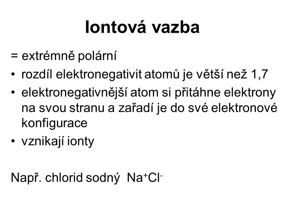 Iontová vazba = extrémně polární rozdíl elektronegativit atomů je větší než 1,7 elektronegativnější atom si přitáhne elektrony na svou stranu a zařadí je do své elektronové konfigurace vznikají ionty Např.