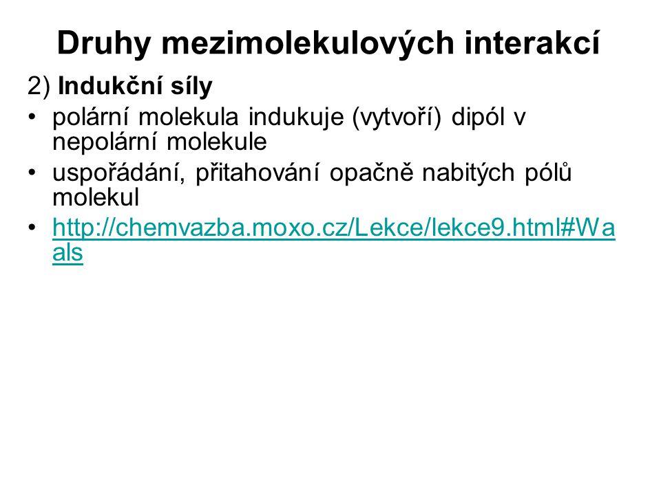Druhy mezimolekulových interakcí 2) Indukční síly polární molekula indukuje (vytvoří) dipól v nepolární molekule uspořádání, přitahování opačně nabitých pólů molekul http://chemvazba.moxo.cz/Lekce/lekce9.html#Wa alshttp://chemvazba.moxo.cz/Lekce/lekce9.html#Wa als