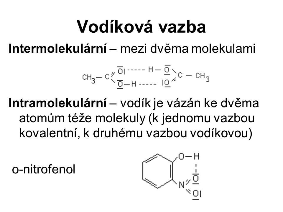 Vodíková vazba Intermolekulární – mezi dvěma molekulami Intramolekulární – vodík je vázán ke dvěma atomům téže molekuly (k jednomu vazbou kovalentní, k druhému vazbou vodíkovou) o-nitrofenol