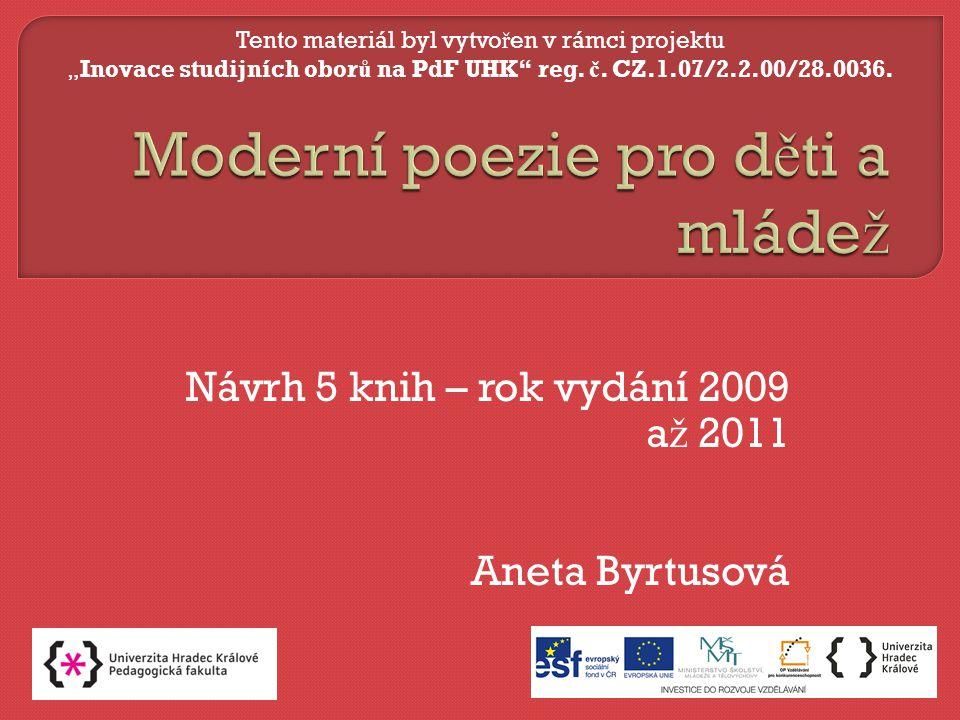 """Návrh 5 knih – rok vydání 2009 a ž 2011 Aneta Byrtusová Tento materiál byl vytvo ř en v rámci projektu """"Inovace studijních obor ů na PdF UHK reg."""