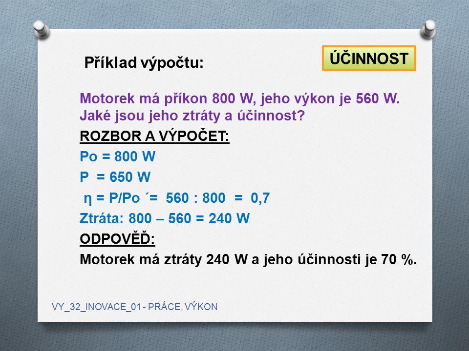 Motorek má příkon 800 W, jeho výkon je 560 W. Jaké jsou jeho ztráty a účinnost? ROZBOR A VÝPOČET: Po = 800 W P = 650 W η = P/Po ´= 560 : 800 = 0,7 Ztr