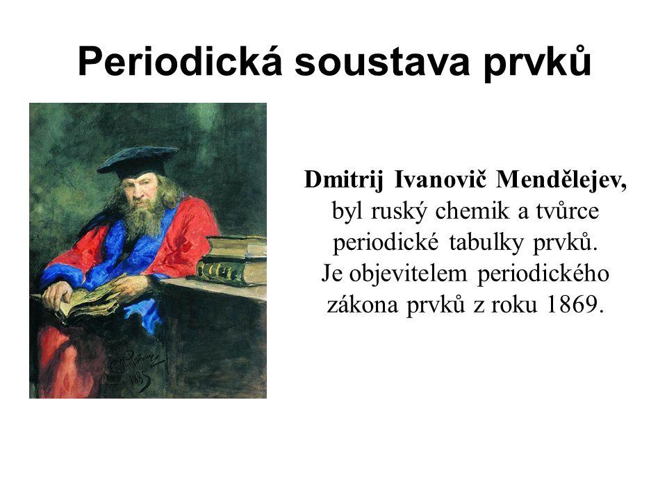 Periodická soustava prvků Dmitrij Ivanovič Mendělejev, byl ruský chemik a tvůrce periodické tabulky prvků. Je objevitelem periodického zákona prvků z
