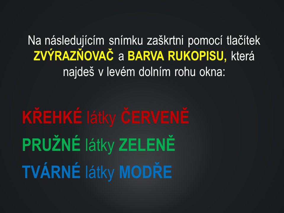 Na následujícím snímku zaškrtni pomocí tlačítek ZVÝRAZŇOVAČ a BARVA RUKOPISU, která najdeš v levém dolním rohu okna: KŘEHKÉ látky ČERVENĚ PRUŽNÉ látky