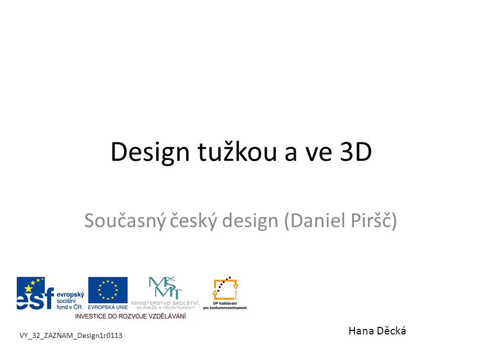 Design tužkou a ve 3D Současný český design (Daniel Piršč) VY_32_ZAZNAM_Design1r0113 Hana Děcká