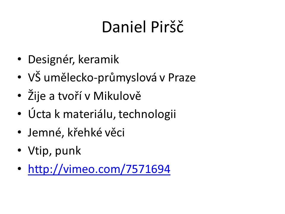 Daniel Piršč Designér, keramik VŠ umělecko-průmyslová v Praze Žije a tvoří v Mikulově Úcta k materiálu, technologii Jemné, křehké věci Vtip, punk http://vimeo.com/7571694
