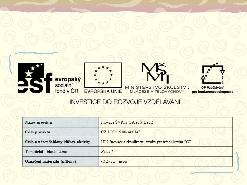 Název projektuInovace ŠVP na OA a JŠ Třebíč Číslo projektuCZ.1.07/1.5.00/34.0143 Číslo a název šablony klíčové aktivityIII/2 Inovace a zkvalitnění výuky prostřednictvím ICT Tematická oblast - témaExcel I Označení materiálu (přílohy)01 Excel - úvod