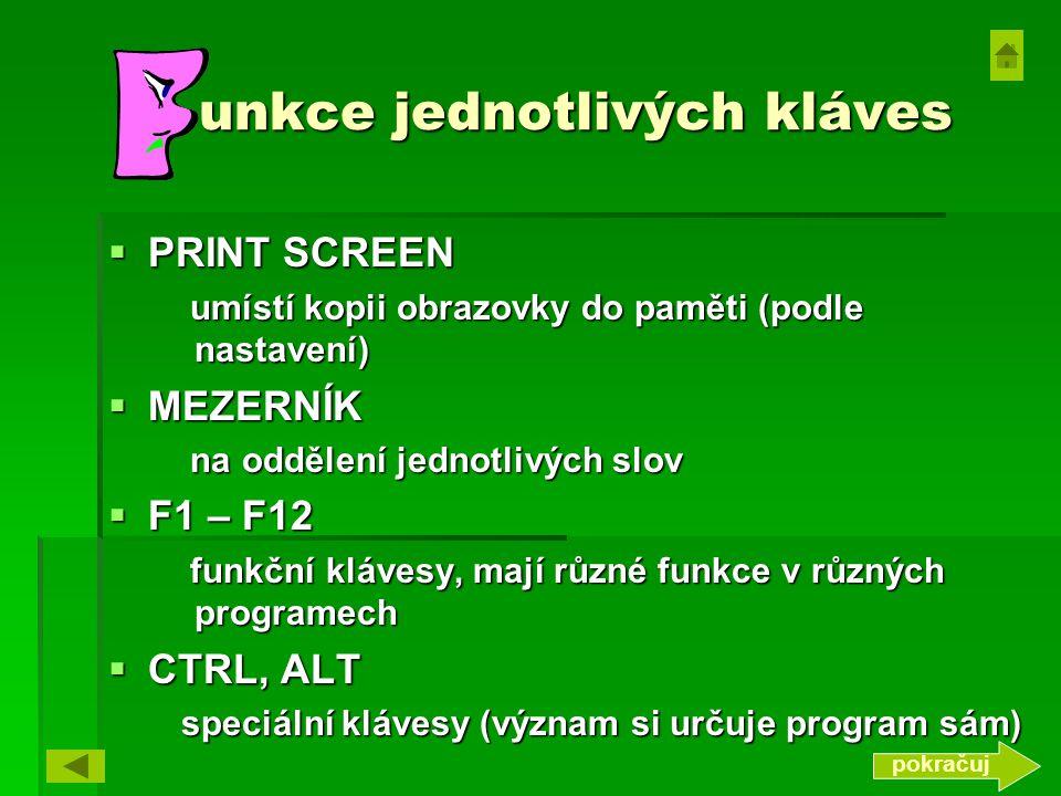 unkce jednotlivých kláves  PRINT SCREEN umístí kopii obrazovky do paměti (podle nastavení) umístí kopii obrazovky do paměti (podle nastavení)  MEZERNÍK na oddělení jednotlivých slov na oddělení jednotlivých slov  F1 – F12 funkční klávesy, mají různé funkce v různých programech funkční klávesy, mají různé funkce v různých programech  CTRL, ALT speciální klávesy (význam si určuje program sám) speciální klávesy (význam si určuje program sám) pokračuj