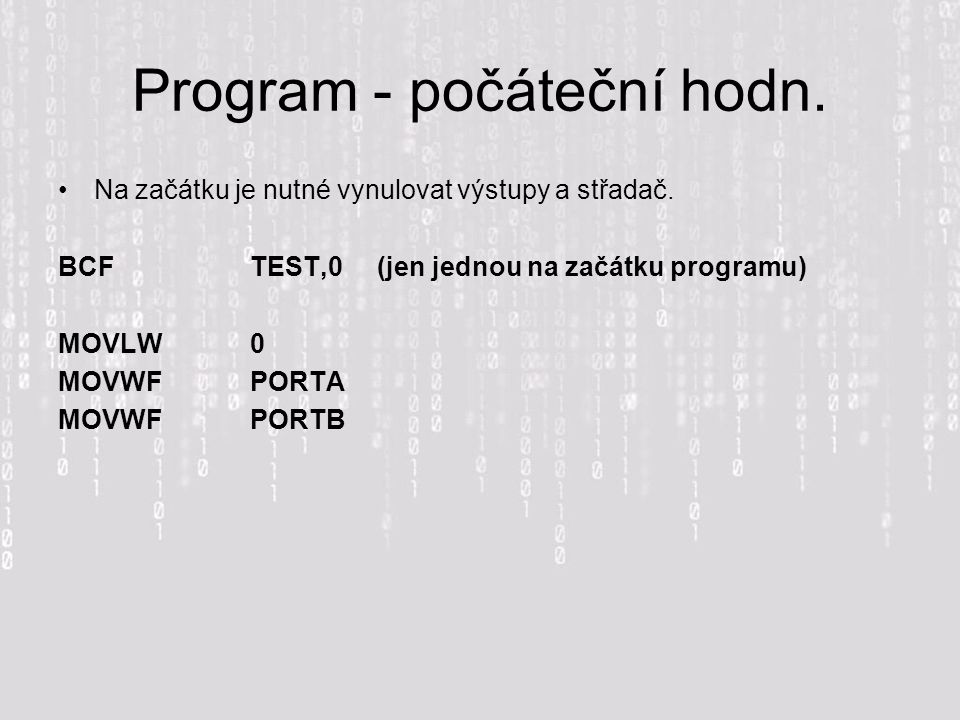 Program - počáteční hodn. Na začátku je nutné vynulovat výstupy a střadač. BCFTEST,0 (jen jednou na začátku programu) MOVLW0 MOVWFPORTA MOVWFPORTB