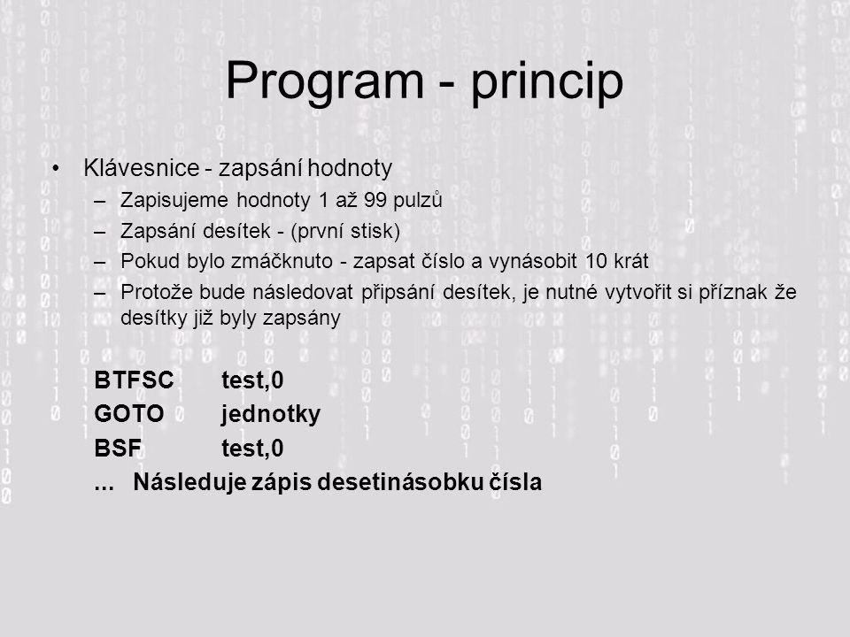 Program - princip Klávesnice - zapsání hodnoty –Zapisujeme hodnoty 1 až 99 pulzů –Zapsání desítek - (první stisk) –Pokud bylo zmáčknuto - zapsat číslo a vynásobit 10 krát –Protože bude následovat připsání desítek, je nutné vytvořit si příznak že desítky již byly zapsány BTFSCtest,0 GOTO jednotky BSF test,0...