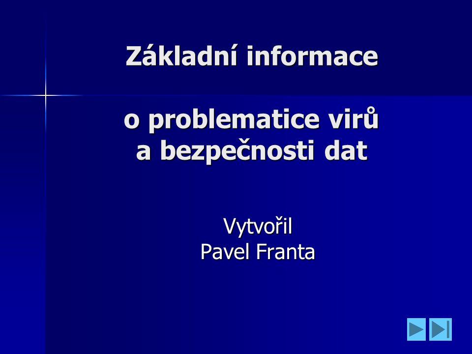 Základní informace o problematice virů a bezpečnosti dat Vytvořil Pavel Franta