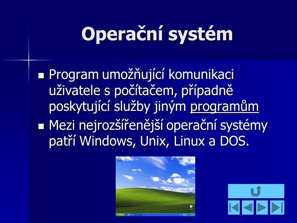 Operační systém Program umožňující komunikaci uživatele s počítačem, případně poskytující služby jiným programům Program umožňující komunikaci uživatele s počítačem, případně poskytující služby jiným programůmprogramům Mezi nejrozšířenější operační systémy patří Windows, Unix, Linux a DOS.
