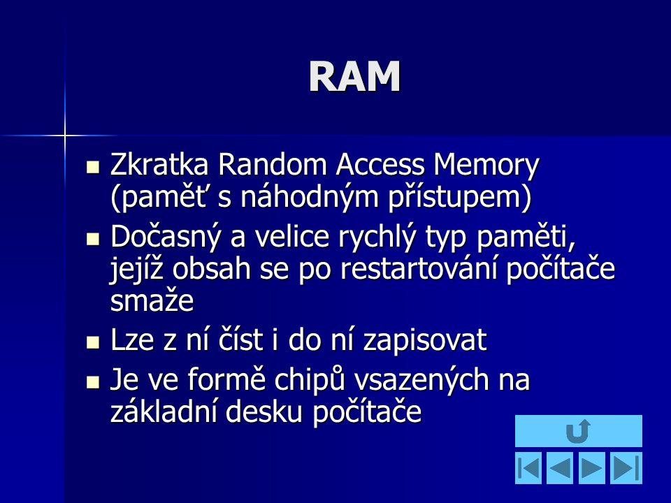 RAM Zkratka Random Access Memory (paměť s náhodným přístupem) Zkratka Random Access Memory (paměť s náhodným přístupem) Dočasný a velice rychlý typ paměti, jejíž obsah se po restartování počítače smaže Dočasný a velice rychlý typ paměti, jejíž obsah se po restartování počítače smaže Lze z ní číst i do ní zapisovat Lze z ní číst i do ní zapisovat Je ve formě chipů vsazených na základní desku počítače Je ve formě chipů vsazených na základní desku počítače