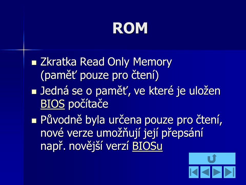 ROM Zkratka Read Only Memory (paměť pouze pro čtení) Zkratka Read Only Memory (paměť pouze pro čtení) Jedná se o paměť, ve které je uložen BIOS počítače Jedná se o paměť, ve které je uložen BIOS počítače BIOS Původně byla určena pouze pro čtení, nové verze umožňují její přepsání např.