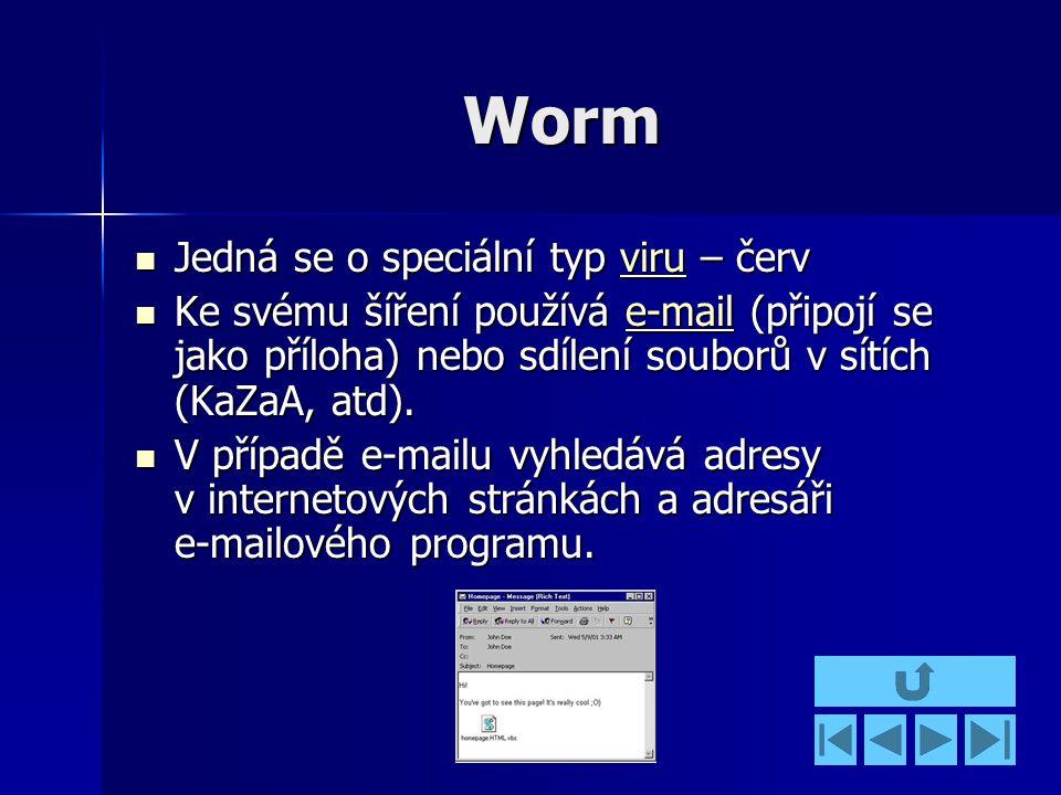 Worm Jedná se o speciální typ viru – červ Jedná se o speciální typ viru – červviru Ke svému šíření používá e-mail (připojí se jako příloha) nebo sdílení souborů v sítích (KaZaA, atd).