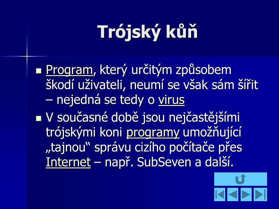 """Trójský kůň Program, který určitým způsobem škodí uživateli, neumí se však sám šířit – nejedná se tedy o virus Program, který určitým způsobem škodí uživateli, neumí se však sám šířit – nejedná se tedy o virus Programvirus Programvirus V současné době jsou nejčastějšími trójskými koni programy umožňující """"tajnou správu cizího počítače přes Internet – např."""