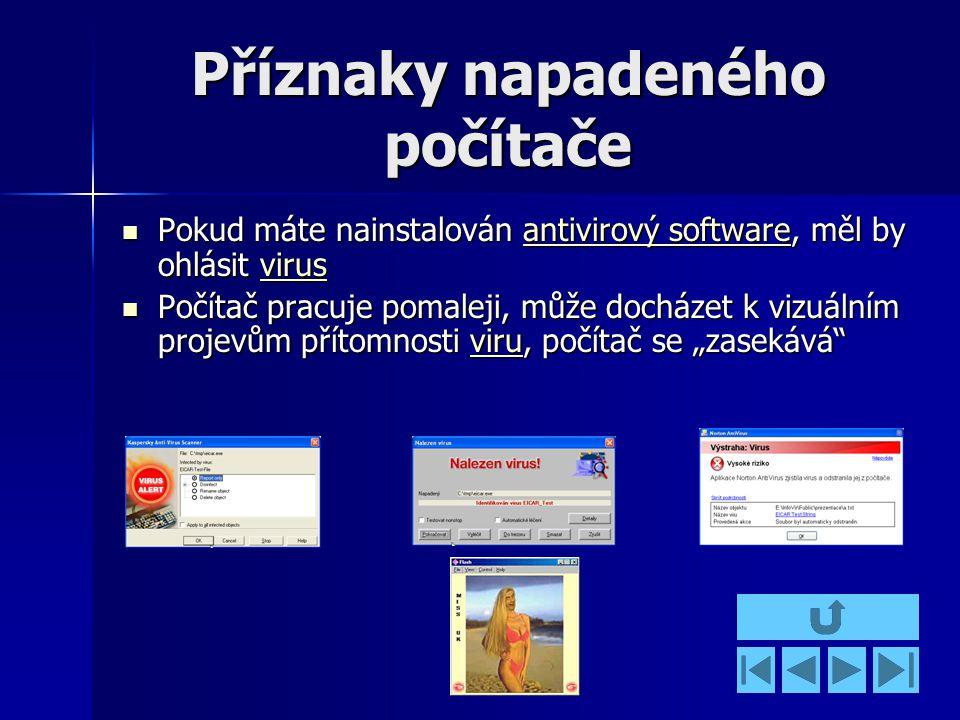 """Příznaky napadeného počítače Pokud máte nainstalován antivirový software, měl by ohlásit virus Pokud máte nainstalován antivirový software, měl by ohlásit virusantivirový softwarevirusantivirový softwarevirus Počítač pracuje pomaleji, může docházet k vizuálním projevům přítomnosti viru, počítač se """"zasekává Počítač pracuje pomaleji, může docházet k vizuálním projevům přítomnosti viru, počítač se """"zasekává viru"""