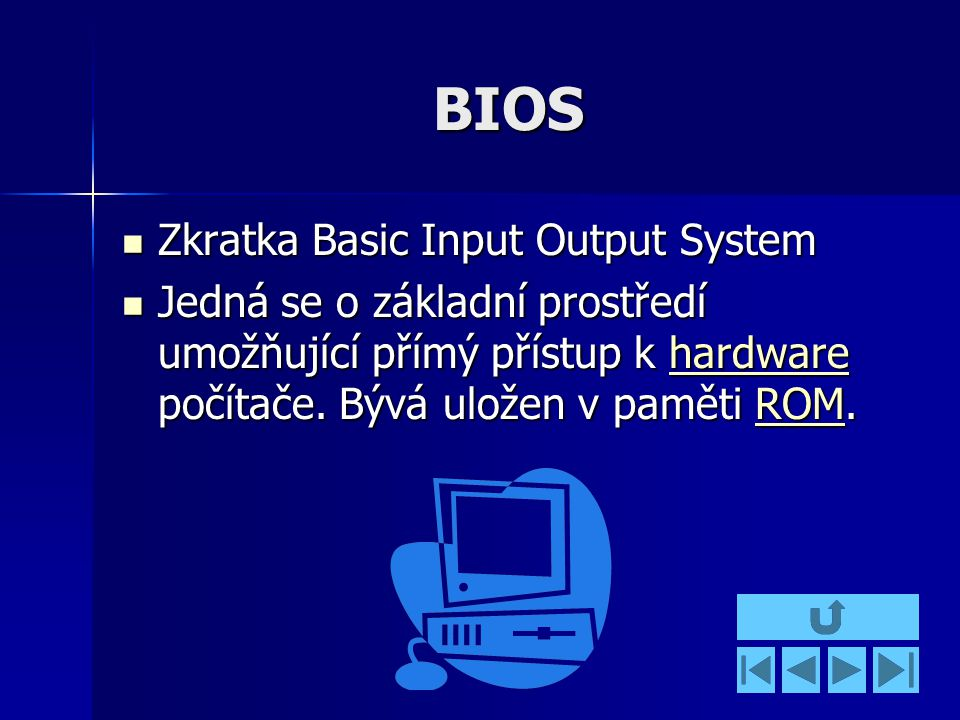 BIOS Zkratka Basic Input Output System Zkratka Basic Input Output System Jedná se o základní prostředí umožňující přímý přístup k hardware počítače.