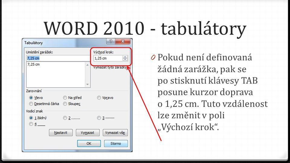 WORD 2010 - tabulátory 0 Pokud není definovaná žádná zarážka, pak se po stisknutí klávesy TAB posune kurzor doprava o 1,25 cm.