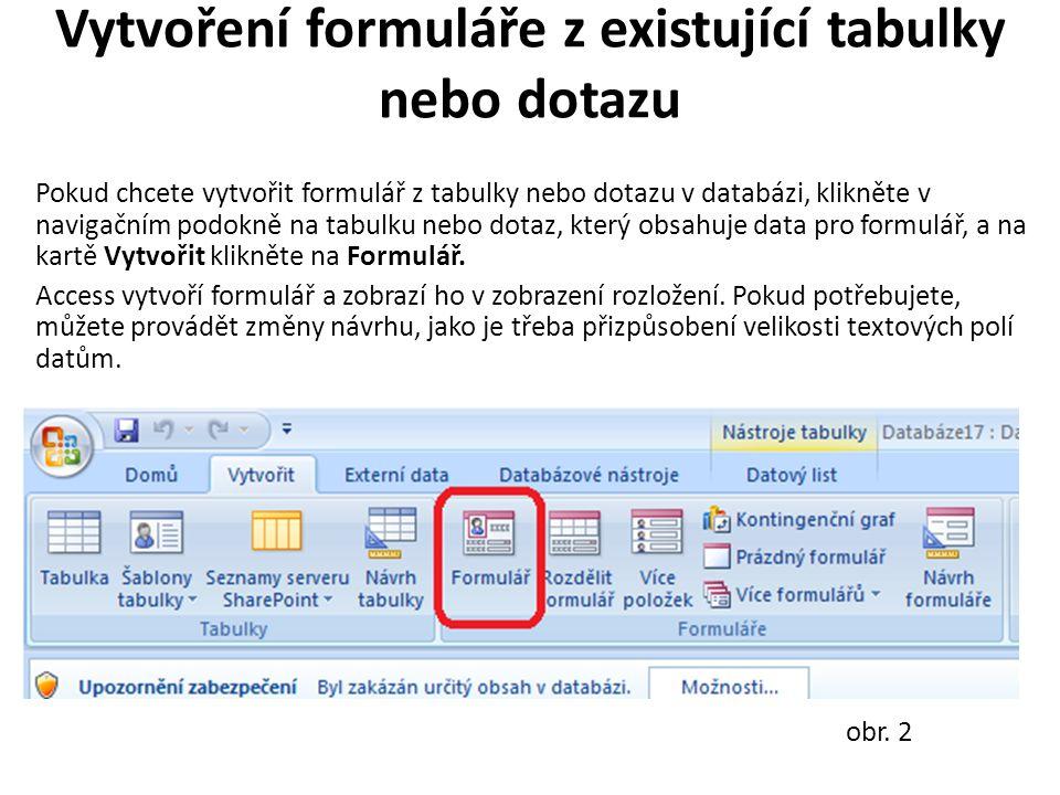 Vytvoření formuláře z existující tabulky nebo dotazu Pokud chcete vytvořit formulář z tabulky nebo dotazu v databázi, klikněte v navigačním podokně na tabulku nebo dotaz, který obsahuje data pro formulář, a na kartě Vytvořit klikněte na Formulář.