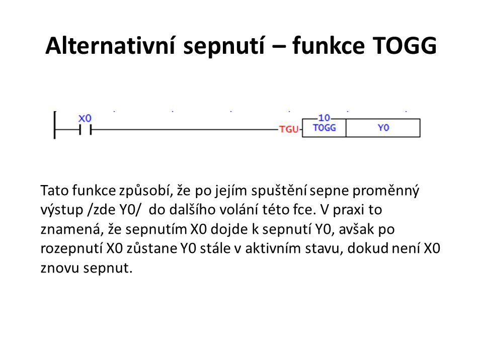 Alternativní sepnutí – funkce TOGG Tato funkce způsobí, že po jejím spuštění sepne proměnný výstup /zde Y0/ do dalšího volání této fce. V praxi to zna