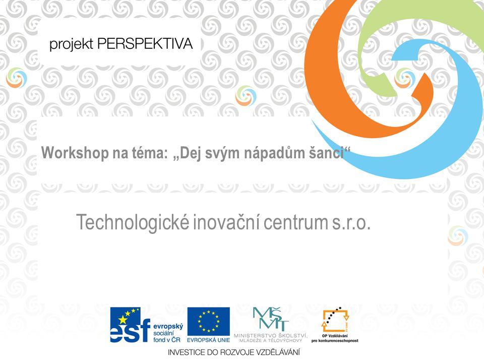 """Workshop na téma: """"Dej svým nápadům šanci Technologické inovační centrum s.r.o."""
