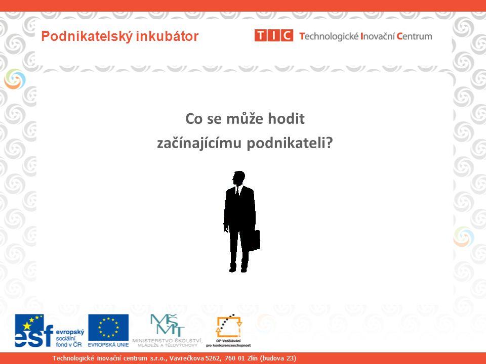 Technologické inovační centrum s.r.o., Vavrečkova 5262, 760 01 Zlín (budova 23) Podnikatelský inkubátor Co se může hodit začínajícímu podnikateli