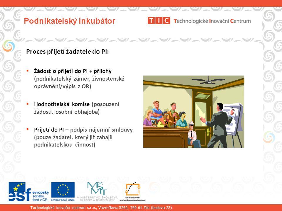 Technologické inovační centrum s.r.o., Vavrečkova 5262, 760 01 Zlín (budova 23) Podnikatelský inkubátor Proces přijetí žadatele do PI:  Žádost o přijetí do PI + přílohy (podnikatelský záměr, živnostenské oprávnění/výpis z OR)  Hodnotitelská komise (posouzení žádosti, osobní obhajoba)  Přijetí do PI – podpis nájemní smlouvy (pouze žadatel, který již zahájil podnikatelskou činnost)