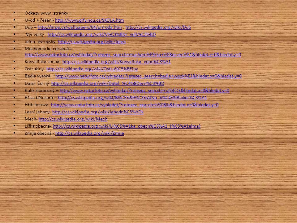 Odkazy www stránky : Úvod + řešení- http://www.gify.nou.cz/SKOLA.htmhttp://www.gify.nou.cz/SKOLA.htm Dub – http://jirpa.cz/wallpapers/04/priroda.htm,