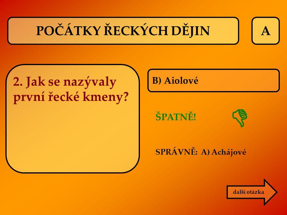 A B) Aiolové ŠPATNĚ! SPRÁVNĚ: A) Achájové další otázka  POČÁTKY ŘECKÝCH DĚJIN 2. Jak se nazývaly první řecké kmeny?