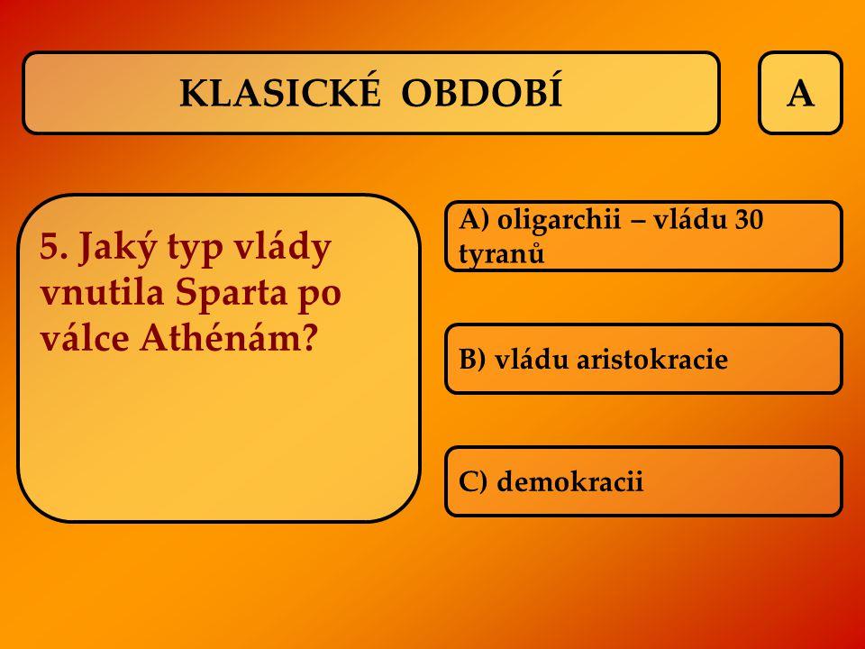 A 5. Jaký typ vlády vnutila Sparta po válce Athénám? A) oligarchii – vládu 30 tyranů B) vládu aristokracie C) demokracii KLASICKÉ OBDOBÍ