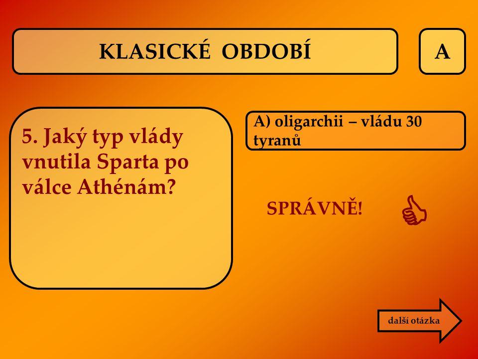 A A) oligarchii – vládu 30 tyranů další otázka SPRÁVNĚ!  KLASICKÉ OBDOBÍ 5. Jaký typ vlády vnutila Sparta po válce Athénám?