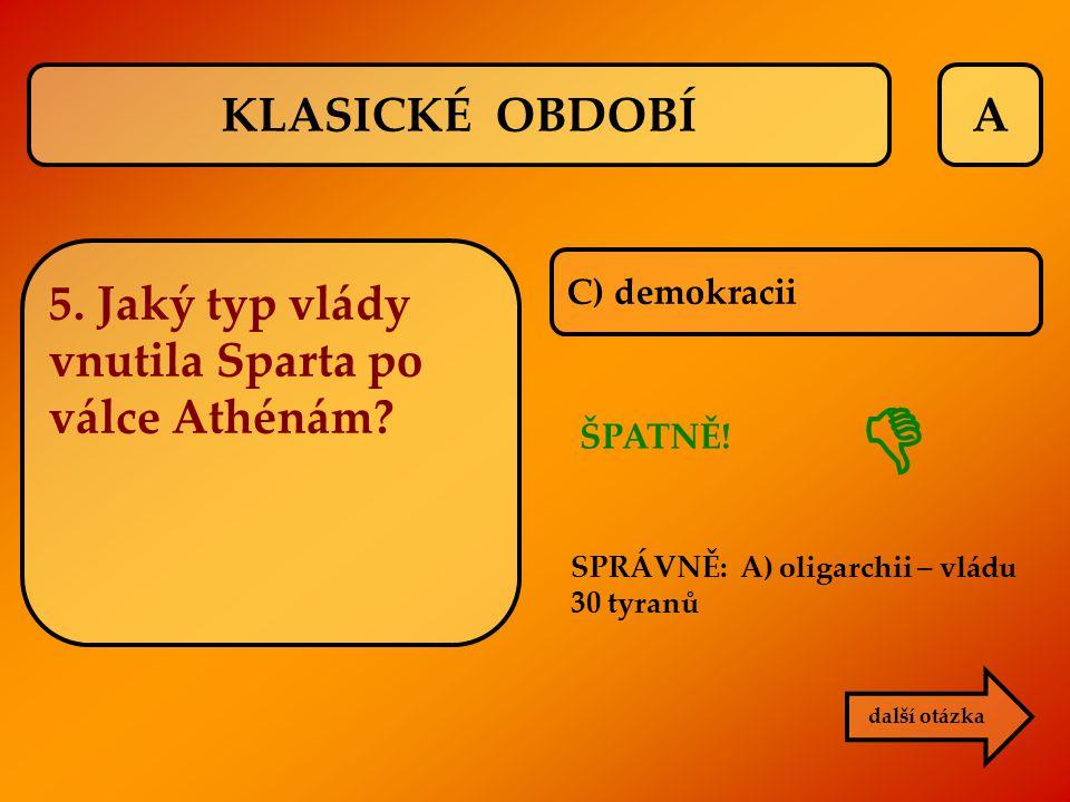 A C) demokracii ŠPATNĚ! další otázka  KLASICKÉ OBDOBÍ 5. Jaký typ vlády vnutila Sparta po válce Athénám? SPRÁVNĚ: A) oligarchii – vládu 30 tyranů