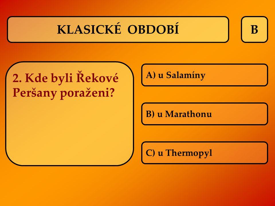 B 2. Kde byli Řekové Peršany poraženi? A) u Salamíny B) u Marathonu C) u Thermopyl KLASICKÉ OBDOBÍ