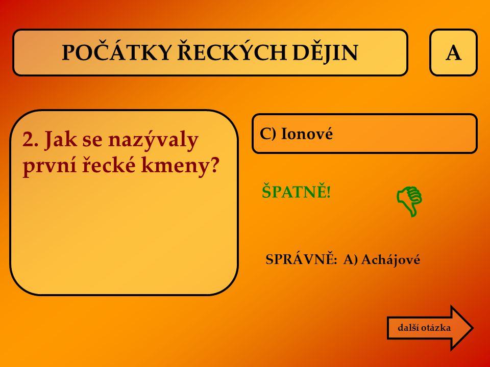 A C) Ionové ŠPATNĚ! další otázka  POČÁTKY ŘECKÝCH DĚJIN 2. Jak se nazývaly první řecké kmeny? SPRÁVNĚ: A) Achájové