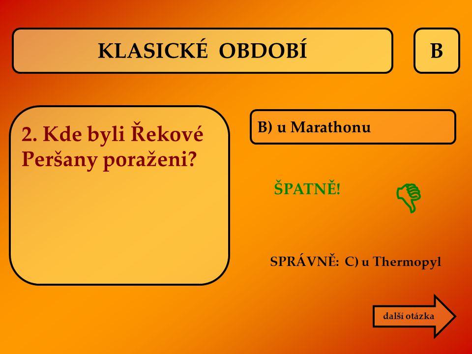 B B) u Marathonu ŠPATNĚ! SPRÁVNĚ: C) u Thermopyl  další otázka KLASICKÉ OBDOBÍ 2. Kde byli Řekové Peršany poraženi?