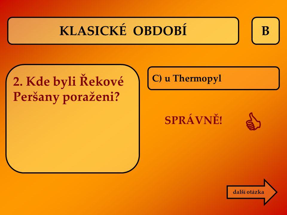B C) u Thermopyl SPRÁVNĚ!  další otázka KLASICKÉ OBDOBÍ 2. Kde byli Řekové Peršany poraženi?