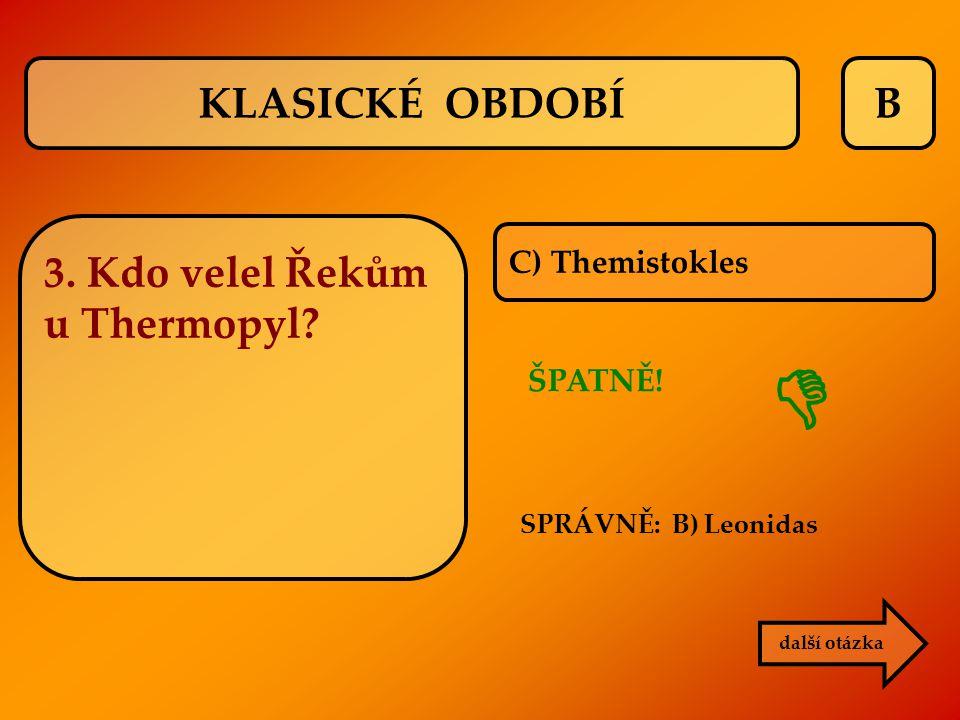 B C) Themistokles SPRÁVNĚ: B) Leonidas ŠPATNĚ!  další otázka KLASICKÉ OBDOBÍ 3. Kdo velel Řekům u Thermopyl?