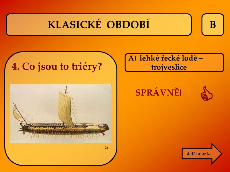 B A)lehké řecké lodě – trojveslice SPRÁVNĚ!  další otázka KLASICKÉ OBDOBÍ 4. Co jsou to triéry? 4)