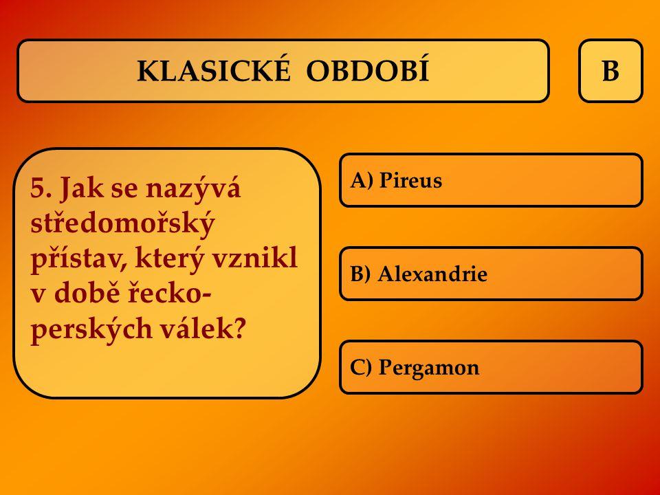B 5. Jak se nazývá středomořský přístav, který vznikl v době řecko- perských válek? A) Pireus B) Alexandrie C) Pergamon KLASICKÉ OBDOBÍ