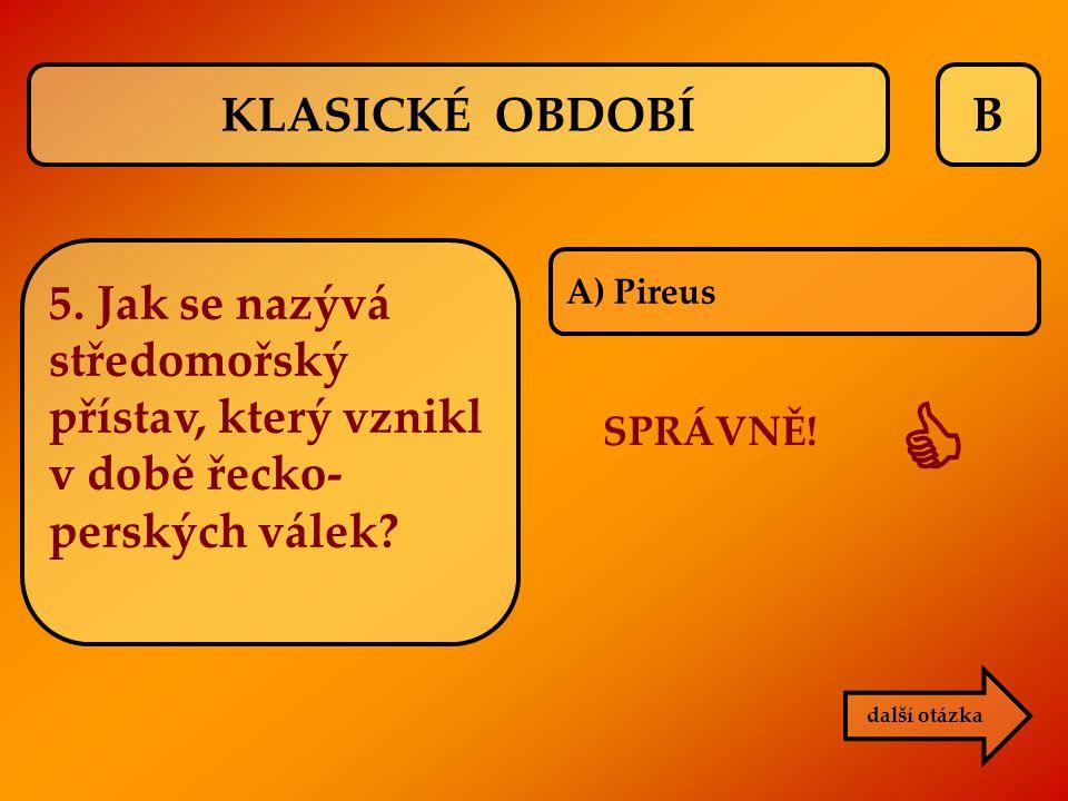 B A) Pireus další otázka SPRÁVNĚ!  KLASICKÉ OBDOBÍ 5. Jak se nazývá středomořský přístav, který vznikl v době řecko- perských válek?