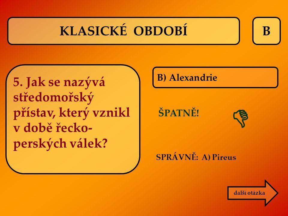 B B) Alexandrie ŠPATNĚ! SPRÁVNĚ: A) Pireus  další otázka KLASICKÉ OBDOBÍ 5. Jak se nazývá středomořský přístav, který vznikl v době řecko- perských v