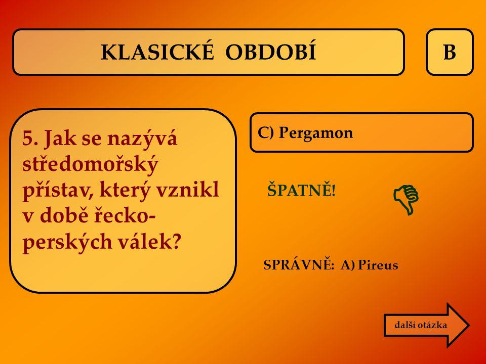 B C) Pergamon ŠPATNĚ! SPRÁVNĚ: A) Pireus  další otázka KLASICKÉ OBDOBÍ 5. Jak se nazývá středomořský přístav, který vznikl v době řecko- perských vál