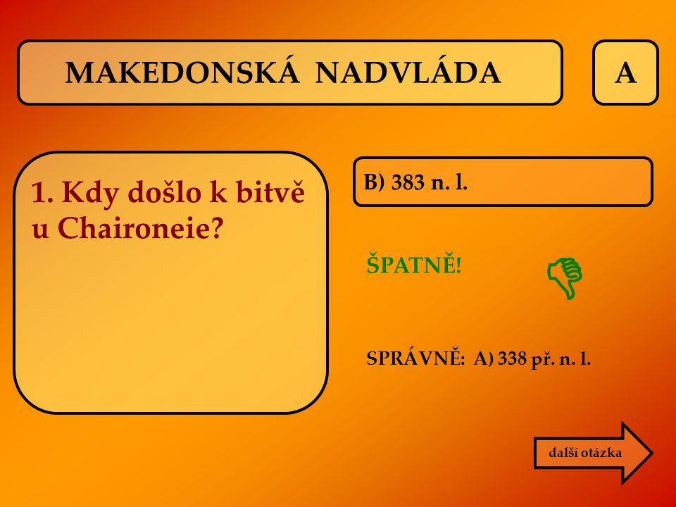 A B) 383 n. l. ŠPATNĚ! SPRÁVNĚ: A) 338 př. n. l. další otázka  1. Kdy došlo k bitvě u Chaironeie? MAKEDONSKÁ NADVLÁDA