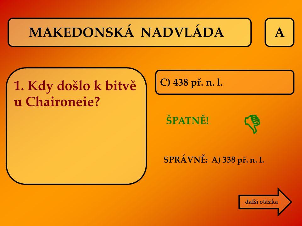 A C) 438 př. n. l. ŠPATNĚ! SPRÁVNĚ: A) 338 př. n. l. další otázka  1. Kdy došlo k bitvě u Chaironeie? MAKEDONSKÁ NADVLÁDA