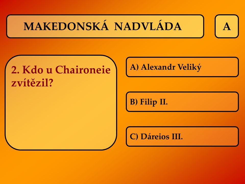 A 2. Kdo u Chaironeie zvítězil? A) Alexandr Veliký B) Filip II. C) Dáreios III. MAKEDONSKÁ NADVLÁDA