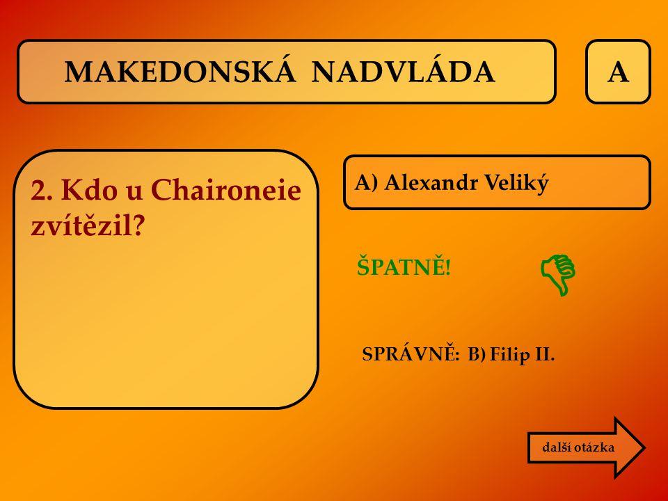 A A) Alexandr Veliký ŠPATNĚ! SPRÁVNĚ: B) Filip II. další otázka  MAKEDONSKÁ NADVLÁDA 2. Kdo u Chaironeie zvítězil?