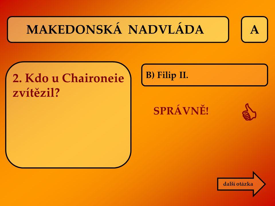 A B) Filip II. SPRÁVNĚ!  další otázka MAKEDONSKÁ NADVLÁDA 2. Kdo u Chaironeie zvítězil?