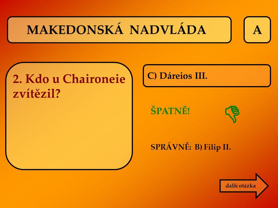 A C) Dáreios III. ŠPATNĚ! SPRÁVNĚ: B) Filip II. další otázka  MAKEDONSKÁ NADVLÁDA 2. Kdo u Chaironeie zvítězil?
