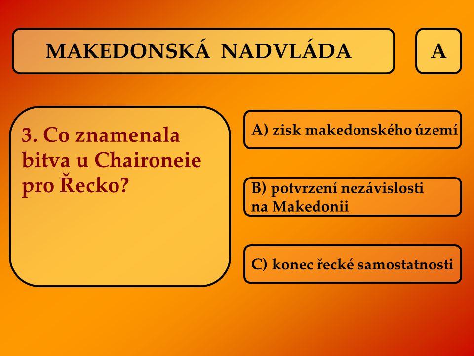 A 3. Co znamenala bitva u Chaironeie pro Řecko? A) zisk makedonského území B) potvrzení nezávislosti na Makedonii C) konec řecké samostatnosti MAKEDON